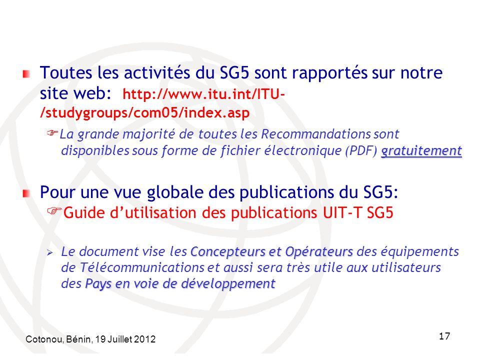 Cotonou, Bénin, 19 Juillet 2012 17 Toutes les activités du SG5 sont rapportés sur notre site web: http://www.itu.int/ITU- /studygroups/com05/index.asp gratuitement La grande majorité de toutes les Recommandations sont disponibles sous forme de fichier électronique (PDF) gratuitement Pour une vue globale des publications du SG5: Guide dutilisation des publications UIT-T SG5 Concepteurs et Opérateurs Pays en voie de développement Le document vise les Concepteurs et Opérateurs des équipements de Télécommunications et aussi sera très utile aux utilisateurs des Pays en voie de développement