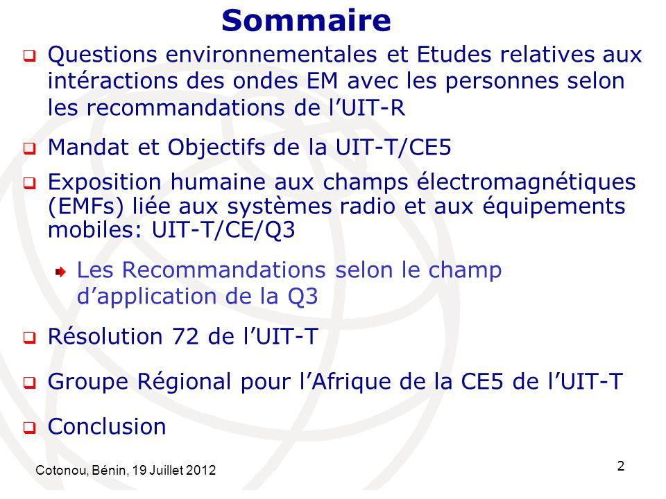 Cotonou, Bénin, 19 Juillet 2012 2 Questions environnementales et Etudes relatives aux intéractions des ondes EM avec les personnes selon les recommandations de lUIT-R Mandat et Objectifs de la UIT-T/CE5 Exposition humaine aux champs électromagnétiques (EMFs) liée aux systèmes radio et aux équipements mobiles: UIT-T/CE/Q3 Les Recommandations selon le champ dapplication de la Q3 Résolution 72 de lUIT-T Groupe Régional pour lAfrique de la CE5 de lUIT-T Conclusion Sommaire