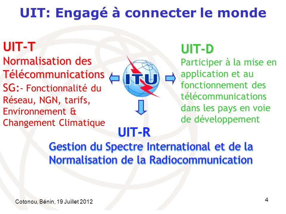 Cotonou, Bénin, 19 Juillet 2012 4 UIT: Engagé à connecter le mondeUIT-T Normalisation des Télécommunications : Normalisation des Télécommunications SG: - Fonctionnalité du Réseau, NGN, tarifs, Environnement & Changement Climatique UIT-R Gestion du Spectre International et de la Normalisation de la Radiocommunication UIT-R Gestion du Spectre International et de la Normalisation de la Radiocommunication UIT-D Participer à la mise en application et au fonctionnement des télécommunications dans les pays en voie de développement