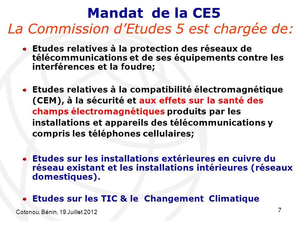 Cotonou, Bénin, 19 Juillet 2012 7 Mandat de la CE5 La Commission dEtudes 5 est chargée de: Etudes relatives à la protection des réseaux de télécommunications et de ses équipements contre les interférences et la foudre; Etudes relatives à la compatibilité électromagnétique (CEM), à la sécurité et aux effets sur la santé des champs électromagnétiques produits par les installations et appareils des télécommunications y compris les téléphones cellulaires; Etudes sur les installations extérieures en cuivre du réseau existant et les installations intérieures (réseaux domestiques).