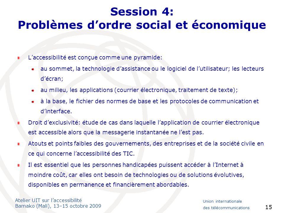 Atelier UIT sur laccessibilité Bamako (Mali), 13–15 octobre 2009 Union internationale des télécommunications 15 Session 4: Problèmes dordre social et