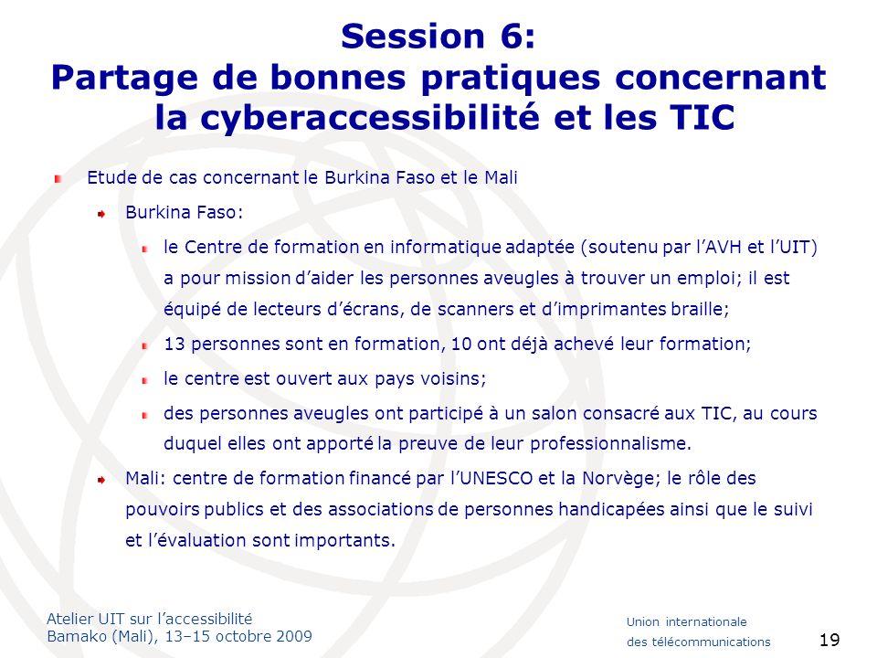 Atelier UIT sur laccessibilité Bamako (Mali), 13–15 octobre 2009 Union internationale des télécommunications 19 Session 6: Partage de bonnes pratiques