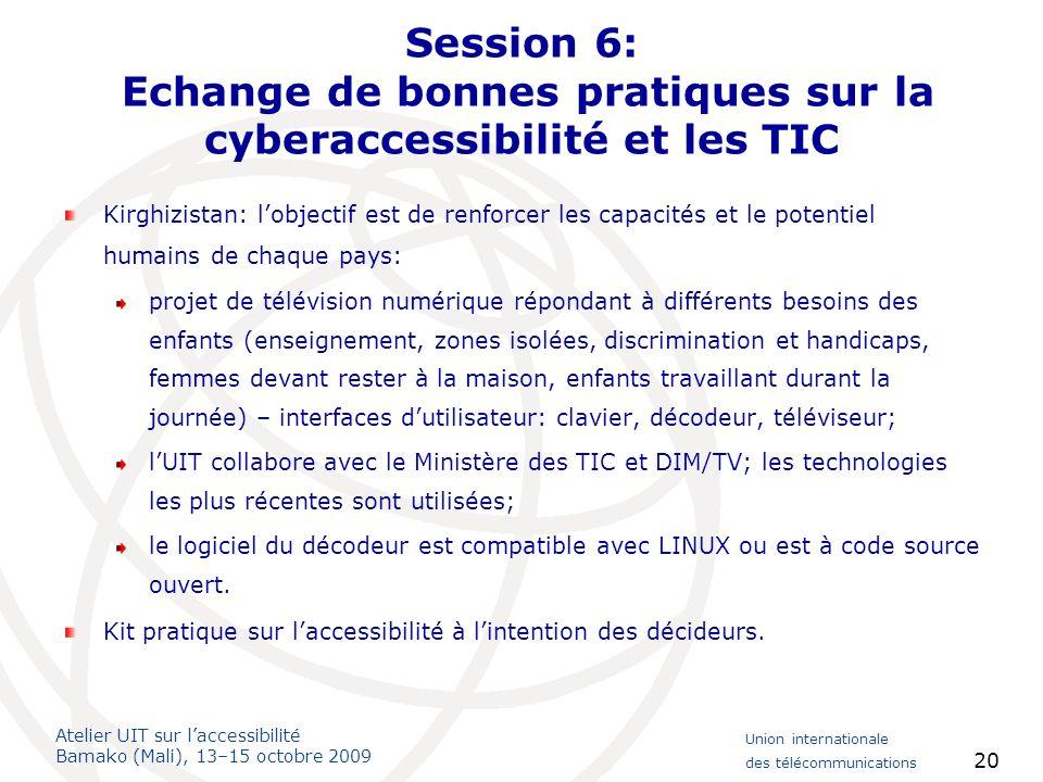 Atelier UIT sur laccessibilité Bamako (Mali), 13–15 octobre 2009 Union internationale des télécommunications 20 Session 6: Echange de bonnes pratiques