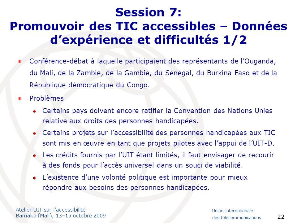 Atelier UIT sur laccessibilité Bamako (Mali), 13–15 octobre 2009 Union internationale des télécommunications 22 Session 7: Promouvoir des TIC accessib
