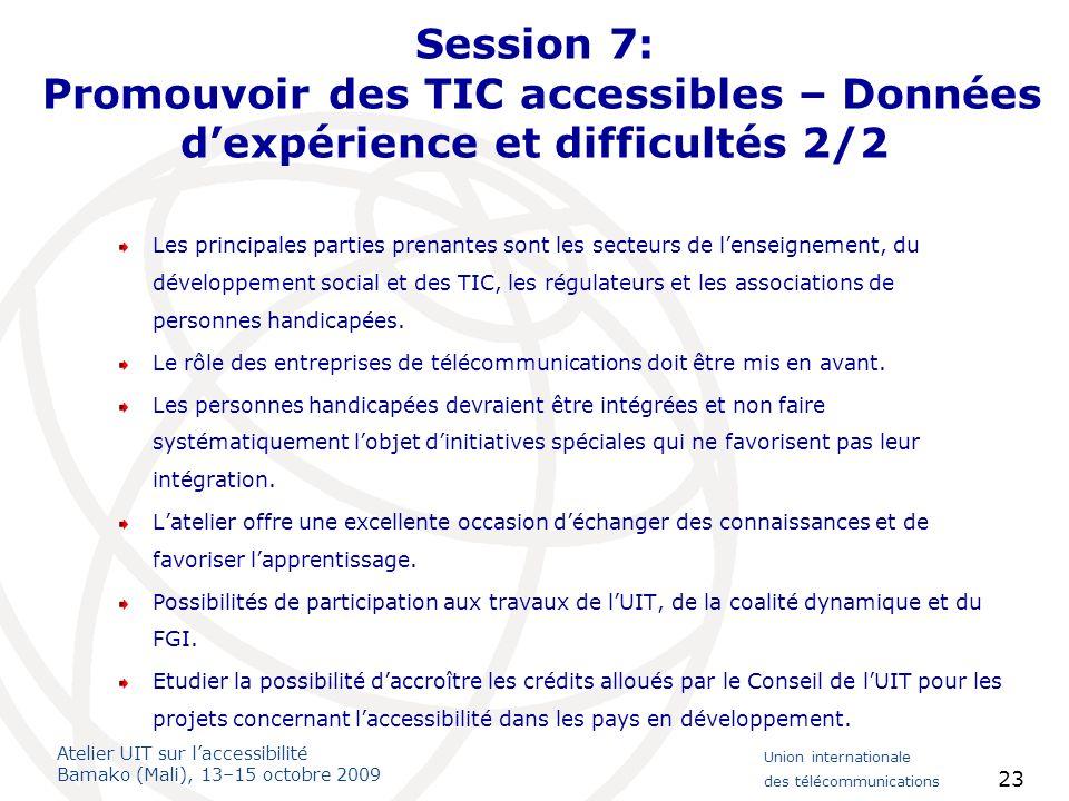 Atelier UIT sur laccessibilité Bamako (Mali), 13–15 octobre 2009 Union internationale des télécommunications 23 Session 7: Promouvoir des TIC accessib