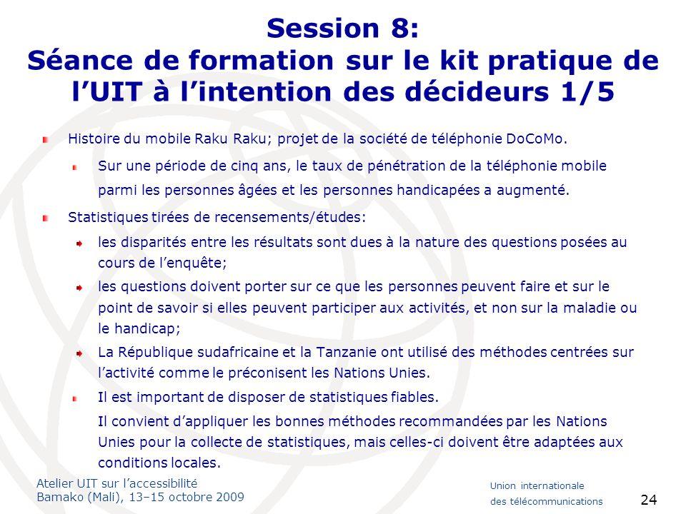 Atelier UIT sur laccessibilité Bamako (Mali), 13–15 octobre 2009 Union internationale des télécommunications 24 Session 8: Séance de formation sur le