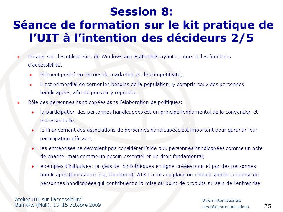 Atelier UIT sur laccessibilité Bamako (Mali), 13–15 octobre 2009 Union internationale des télécommunications 25 Session 8: Séance de formation sur le