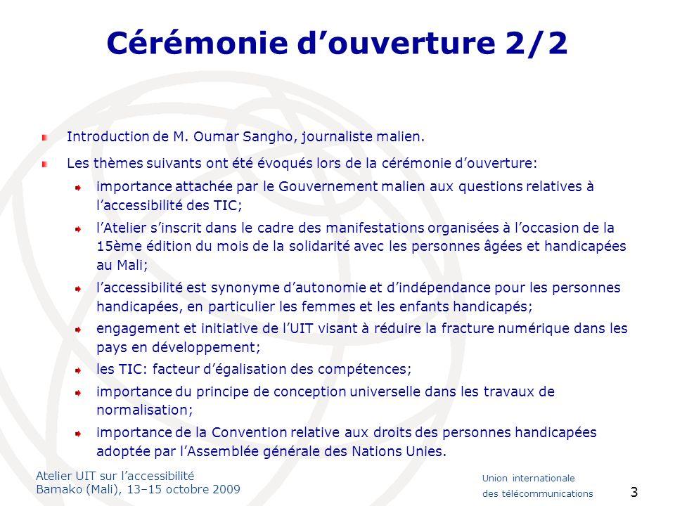 Atelier UIT sur laccessibilité Bamako (Mali), 13–15 octobre 2009 Union internationale des télécommunications 4 Session 1: Introduction à laccessibilité: rôle de lUIT et des organisations internationales Activités menées par lUIT-T en matière daccessibilité – Importance de normes internationales comportant des fonctionnalités daccessibilité: normes actuelles, telles que la Recommandation V.18, listes de contrôle concernant laccessibilité, TVIP intégrant les fonctionnalités daccessibilité; nouvelles normes en cours délaboration, H.325 et normes applicables aux services relais pour les sourds; Résolution 70 de lAssemblée mondiale de normalisation des télécommunications (AMNT-08); les normes sont volontaires mais constituent une bonne pratique pour intégrer lensemble des fonctions daccessibilité dès le début de la conception et de la mise au point (principes de conception universelle); les normes sont un facteur important dinteropérabilité: par exemple, les textophones destinés aux sourds ne sont pas compatibles dun pays à lautre; les communications pour les personnes handicapées devraient avoir autant dimportance que les communications rurales, en tenant compte des recettes obtenues pour subventionner laccessibilité aux TIC; les technologies et les innovations précèdent souvent la réglementation; les innovations techniques peuvent créer des obstacles: des pays différents utilisent des technologies différentes en labsence de normes et sans tenir compte du principe de conception universelle.