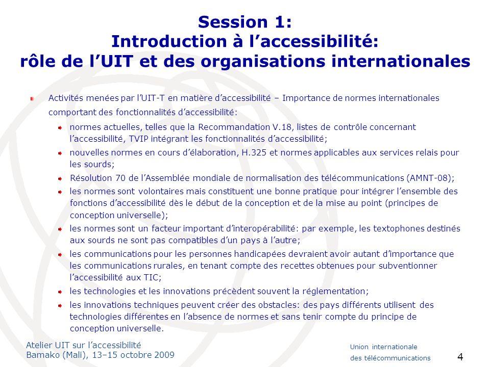 Atelier UIT sur laccessibilité Bamako (Mali), 13–15 octobre 2009 Union internationale des télécommunications 5 Session 1: Activités menées par lUIT en matière daccessibilité Initiative spéciale de l UIT-D destinée aux personnes handicapées en vue de diffuser des connaissances en partenariat avec les Etats Membres.