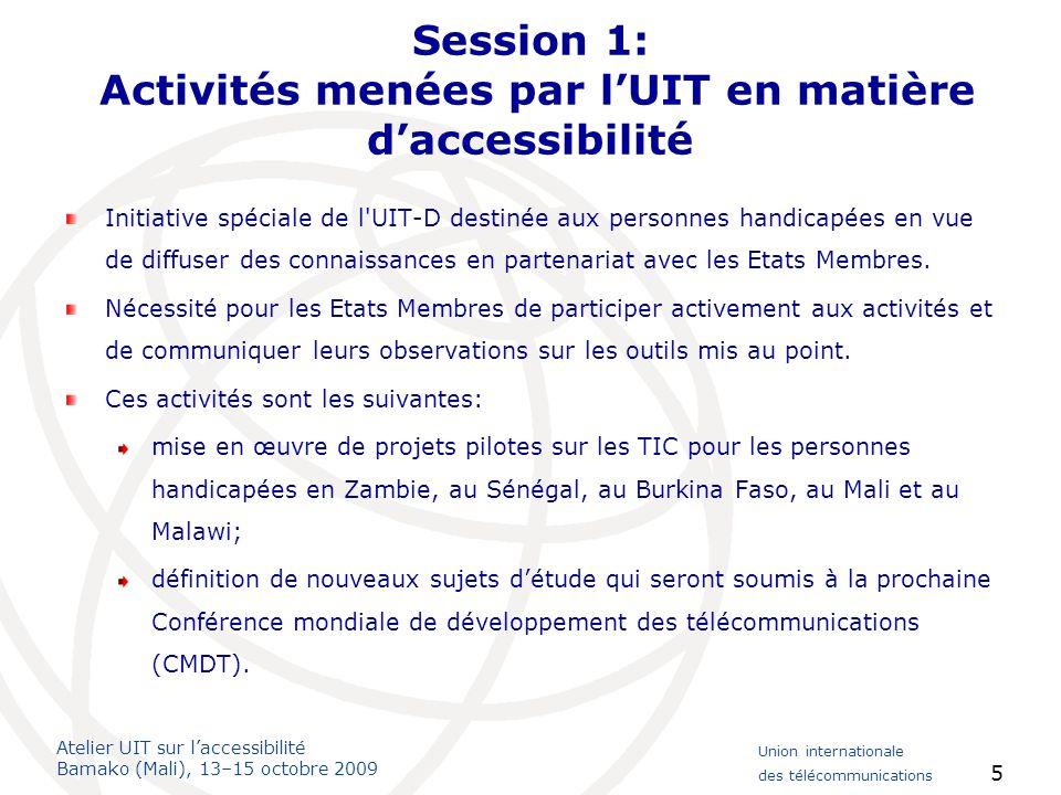 Atelier UIT sur laccessibilité Bamako (Mali), 13–15 octobre 2009 Union internationale des télécommunications 6 Session 1: Activités menées par lUIT en matière daccessibilité Lexistence dune volonté politique, les décisions ou lintervention de lUIT ainsi que les mesures réglementaires sont des éléments essentiels pour rendre les TIC accessibles.