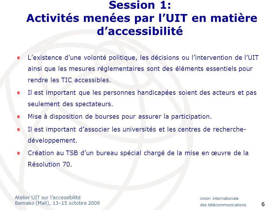 Atelier UIT sur laccessibilité Bamako (Mali), 13–15 octobre 2009 Union internationale des télécommunications 6 Session 1: Activités menées par lUIT en