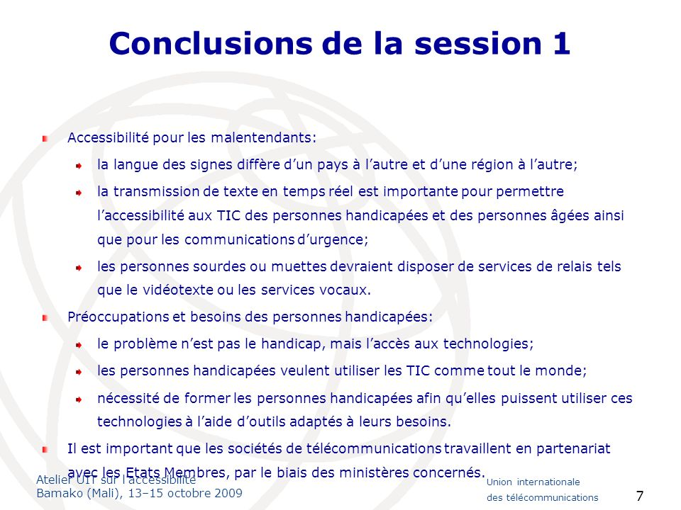 Atelier UIT sur laccessibilité Bamako (Mali), 13–15 octobre 2009 Union internationale des télécommunications 8 Session 2: Convention des Nations Unies relative aux droits des personnes handicapées et bonnes pratiques en matière de TIC Exposés de spécialistes: Importance de la Convention des Nations Unies et de ses articles sur laccessibilité des TIC – caractère juridiquement contraignant: laccessibilité numérique est un nouveau droit fondamental; les droits à laccessibilité aux TIC sont désormais comparables aux droits daccès aux bâtiments et aux transports; importance de la législation nationale et de coordonnateurs dans chaque pays pour veiller à lapplication des dispositions de la Convention relatives à laccessibilités aux TIC; kit pratique de linitiative G3ict à lintention des décideurs pour renforcer les connaissances et les capacités.