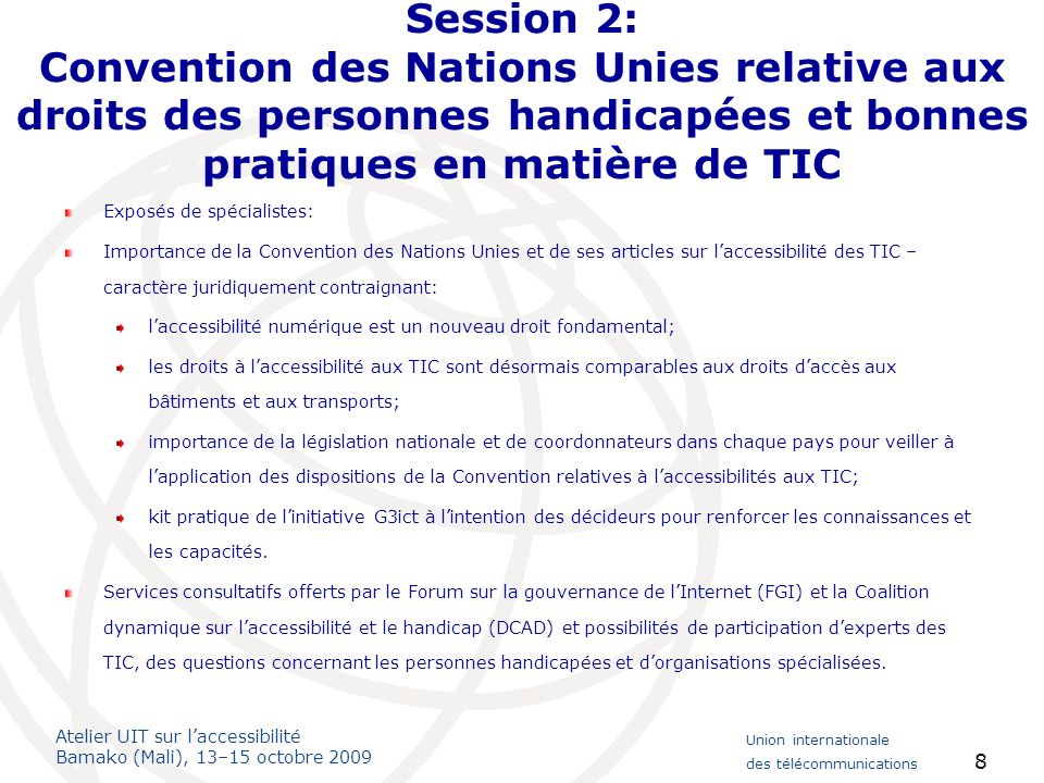 Atelier UIT sur laccessibilité Bamako (Mali), 13–15 octobre 2009 Union internationale des télécommunications 8 Session 2: Convention des Nations Unies