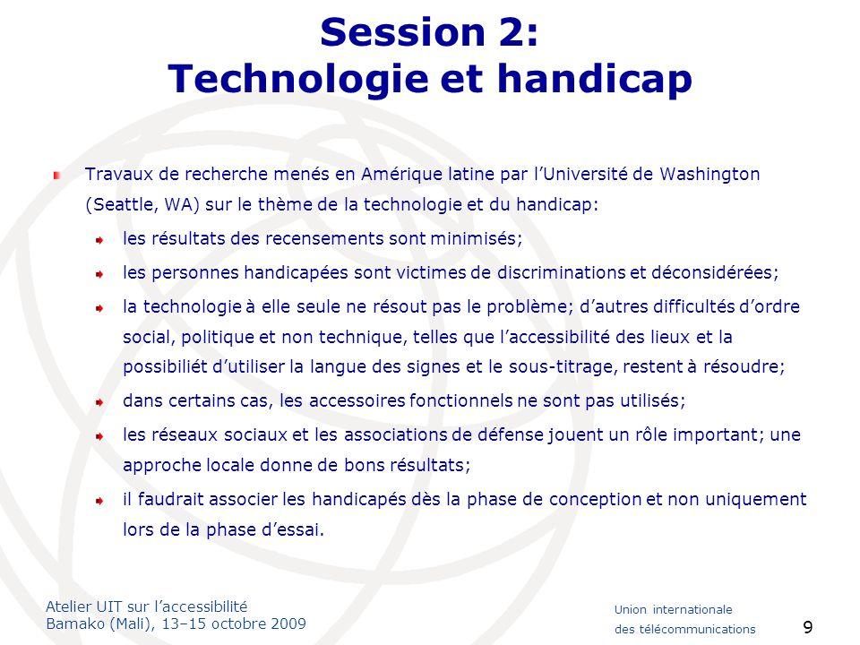 Atelier UIT sur laccessibilité Bamako (Mali), 13–15 octobre 2009 Union internationale des télécommunications 10 Conclusions de la session 2 Participation Les participants souhaitent contribuer aux travaux du FGI et de la DCAD; on pourra obtenir plus dinformations auprès des experts de lUIT.