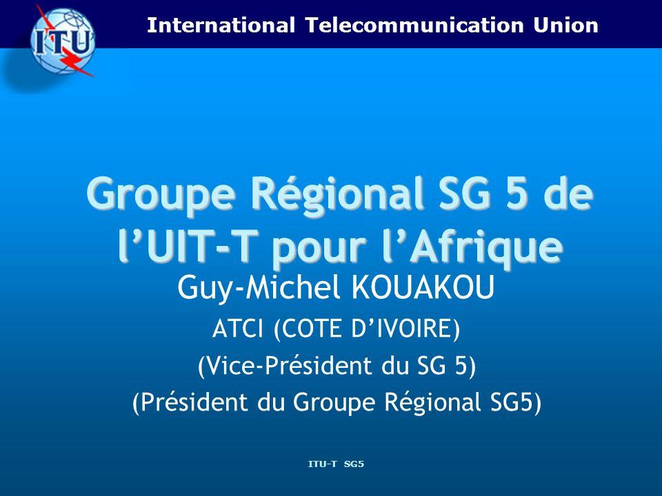 International Telecommunication Union ITU-T SG5 Groupe Régional SG 5 de lUIT-T pour lAfrique Guy-Michel KOUAKOU ATCI (COTE DIVOIRE) (Vice-Président du SG 5) (Président du Groupe Régional SG5)