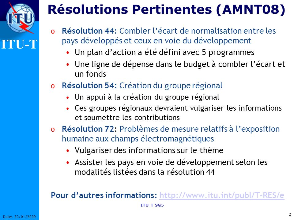 ITU-T ITU-T SG5 2 Dates 20/01/2009 Résolutions Pertinentes (AMNT08) o Résolution 44: Combler lécart de normalisation entre les pays développés et ceux en voie du développement Un plan daction a été défini avec 5 programmes Une ligne de dépense dans le budget à combler lécart et un fonds o Résolution 54: Création du groupe régional Un appui à la création du groupe régional Ces groupes régionaux devraient vulgariser les informations et soumettre les contributions o Résolution 72: Problèmes de mesure relatifs à lexposition humaine aux champs électromagnétiques Vulgariser des informations sur le thème Assister les pays en voie de développement selon les modalités listées dans la résolution 44 Pour dautres informations: http://www.itu.int/publ/T-RES/ehttp://www.itu.int/publ/T-RES/e