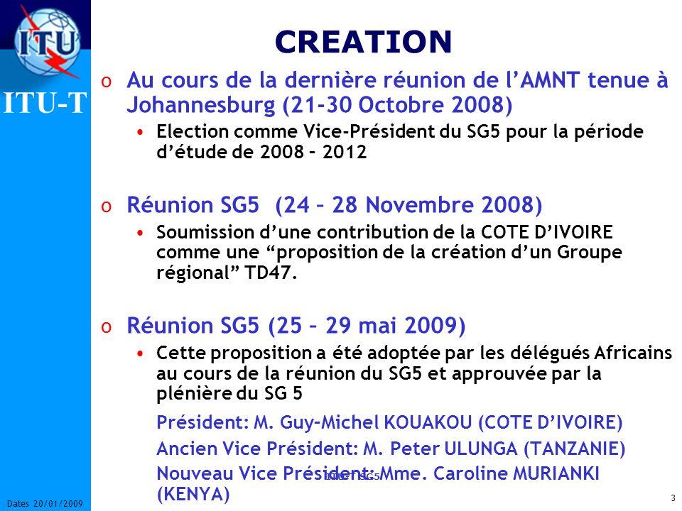 ITU-T ITU-T SG5 3 Dates 20/01/2009 CREATION o Au cours de la dernière réunion de lAMNT tenue à Johannesburg (21-30 Octobre 2008) Election comme Vice-Président du SG5 pour la période détude de 2008 – 2012 o Réunion SG5 (24 – 28 Novembre 2008) Soumission dune contribution de la COTE DIVOIRE comme une proposition de la création dun Groupe régional TD47.
