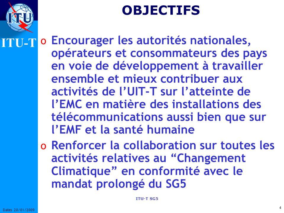 ITU-T ITU-T SG5 4 Dates 20/01/2009 OBJECTIFS o Encourager les autorités nationales, opérateurs et consommateurs des pays en voie de développement à travailler ensemble et mieux contribuer aux activités de lUIT-T sur latteinte de lEMC en matière des installations des télécommunications aussi bien que sur lEMF et la santé humaine o Renforcer la collaboration sur toutes les activités relatives au Changement Climatique en conformité avec le mandat prolongé du SG5