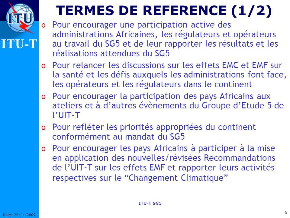 ITU-T ITU-T SG5 5 Dates 20/01/2009 TERMES DE REFERENCE (1/2) o Pour encourager une participation active des administrations Africaines, les régulateurs et opérateurs au travail du SG5 et de leur rapporter les résultats et les réalisations attendues du SG5 o Pour relancer les discussions sur les effets EMC et EMF sur la santé et les défis auxquels les administrations font face, les opérateurs et les régulateurs dans le continent o Pour encourager la participation des pays Africains aux ateliers et à dautres évènements du Groupe dEtude 5 de lUIT-T o Pour refléter les priorités appropriées du continent conformément au mandat du SG5 o Pour encourager les pays Africains à participer à la mise en application des nouvelles/révisées Recommandations de lUIT-T sur les effets EMF et rapporter leurs activités respectives sur le Changement Climatique