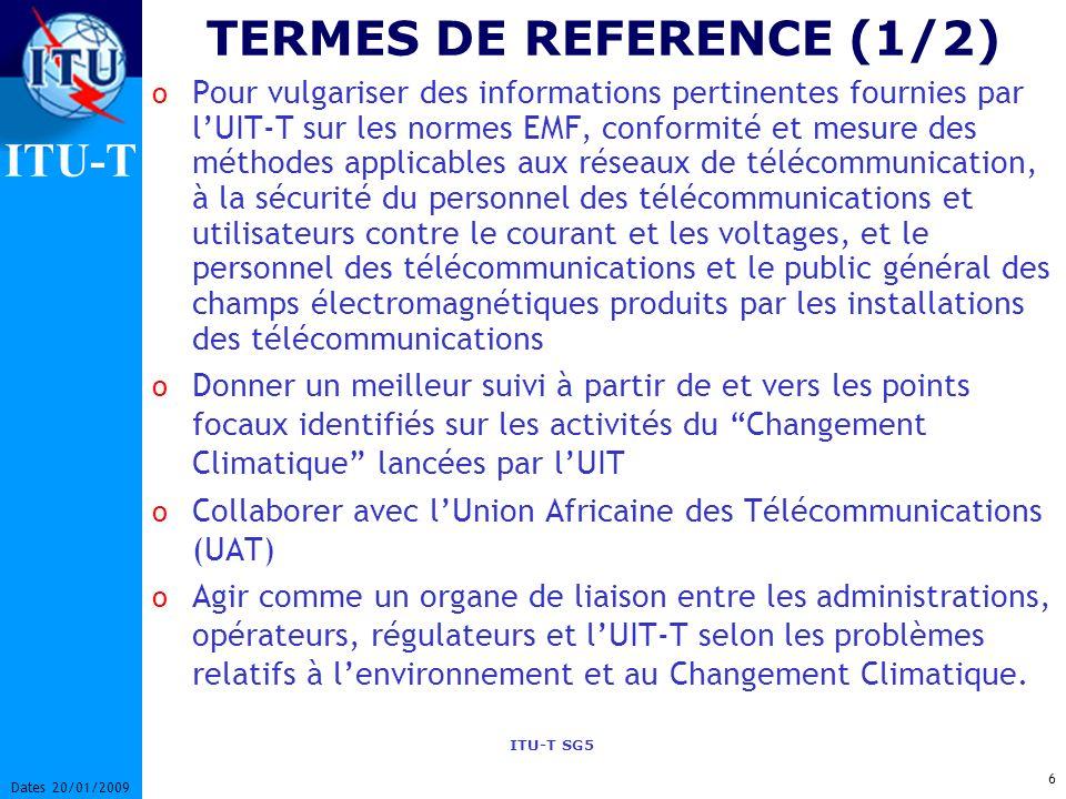 ITU-T ITU-T SG5 6 Dates 20/01/2009 TERMES DE REFERENCE (1/2) o Pour vulgariser des informations pertinentes fournies par lUIT-T sur les normes EMF, conformité et mesure des méthodes applicables aux réseaux de télécommunication, à la sécurité du personnel des télécommunications et utilisateurs contre le courant et les voltages, et le personnel des télécommunications et le public général des champs électromagnétiques produits par les installations des télécommunications o Donner un meilleur suivi à partir de et vers les points focaux identifiés sur les activités du Changement Climatique lancées par lUIT o Collaborer avec lUnion Africaine des Télécommunications (UAT) o Agir comme un organe de liaison entre les administrations, opérateurs, régulateurs et lUIT-T selon les problèmes relatifs à lenvironnement et au Changement Climatique.