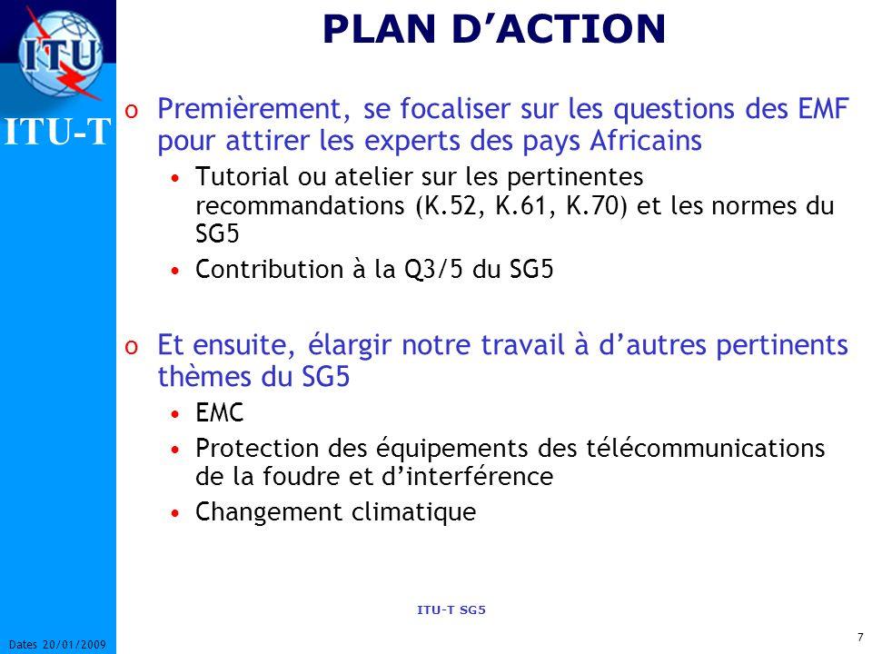 ITU-T ITU-T SG5 7 Dates 20/01/2009 PLAN DACTION o Premièrement, se focaliser sur les questions des EMF pour attirer les experts des pays Africains Tutorial ou atelier sur les pertinentes recommandations (K.52, K.61, K.70) et les normes du SG5 Contribution à la Q3/5 du SG5 o Et ensuite, élargir notre travail à dautres pertinents thèmes du SG5 EMC Protection des équipements des télécommunications de la foudre et dinterférence Changement climatique