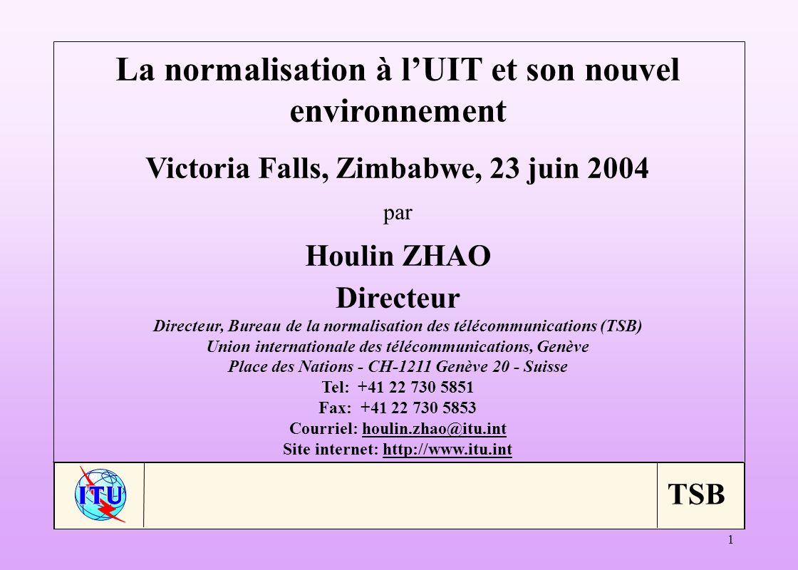 TSB 1 La normalisation à lUIT et son nouvel environnement Victoria Falls, Zimbabwe, 23 juin 2004 par Houlin ZHAO Directeur Directeur, Bureau de la normalisation des télécommunications (TSB) Union internationale des télécommunications, Genève Place des Nations - CH-1211 Genève 20 - Suisse Tel: +41 22 730 5851 Fax: +41 22 730 5853 Courriel: houlin.zhao@itu.inthoulin.zhao@itu.int Site internet: http://www.itu.inthttp://www.itu.int