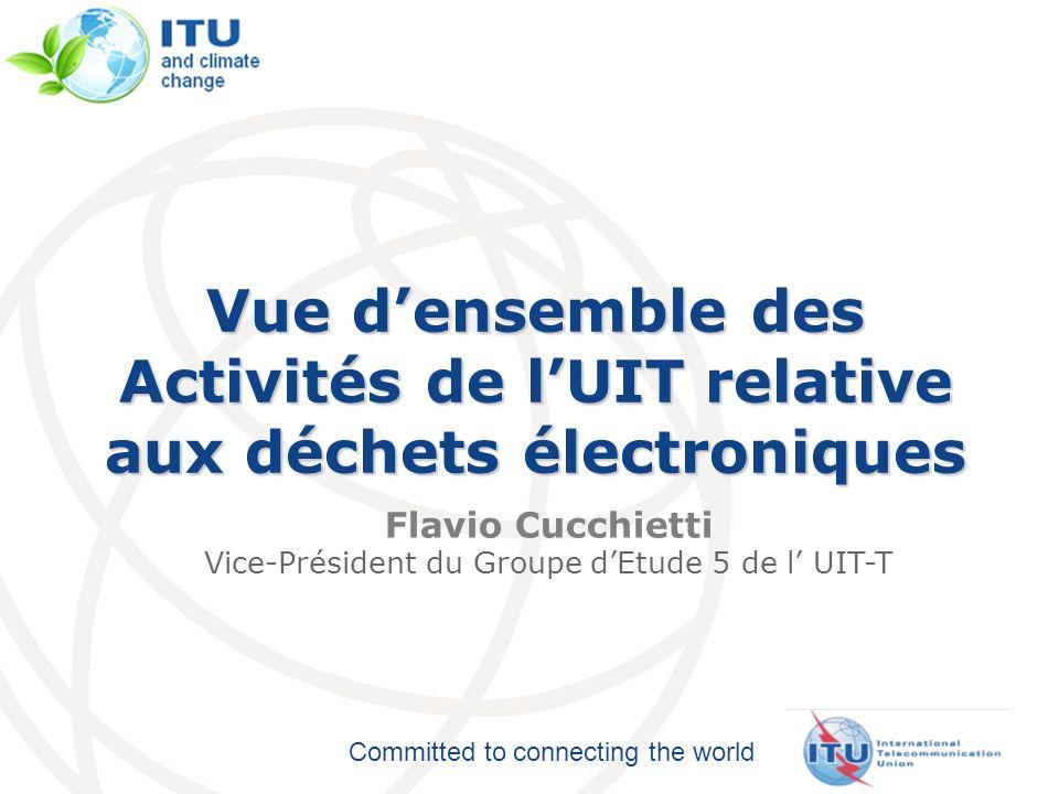 Committed to connecting the world Vue densemble des Activités de lUIT relative aux déchets électroniques Flavio Cucchietti Vice-Président du Groupe dEtude 5 de l UIT-T