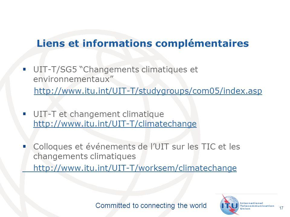 Committed to connecting the world 17 Liens et informations complémentaires UIT-T/SG5 Changements climatiques et environnementaux http://www.itu.int/UIT-T/studygroups/com05/index.asp UIT-T et changement climatique http://www.itu.int/UIT-T/climatechange http://www.itu.int/UIT-T/climatechange Colloques et événements de lUIT sur les TIC et les changements climatiques http://www.itu.int/UIT-T/worksem/climatechange