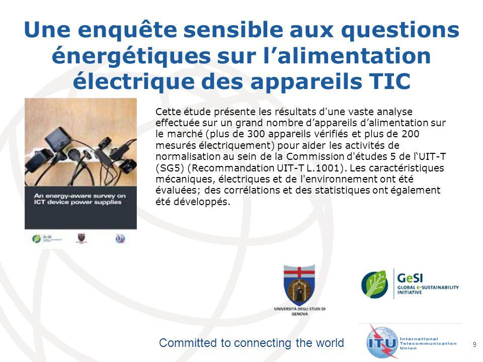 Committed to connecting the world Une enquête sensible aux questions énergétiques sur lalimentation électrique des appareils TIC 9 Cette étude présente les résultats d une vaste analyse effectuée sur un grand nombre dappareils dalimentation sur le marché (plus de 300 appareils vérifiés et plus de 200 mesurés électriquement) pour aider les activités de normalisation au sein de la Commission d études 5 de lUIT-T (SG5) (Recommandation UIT-T L.1001).
