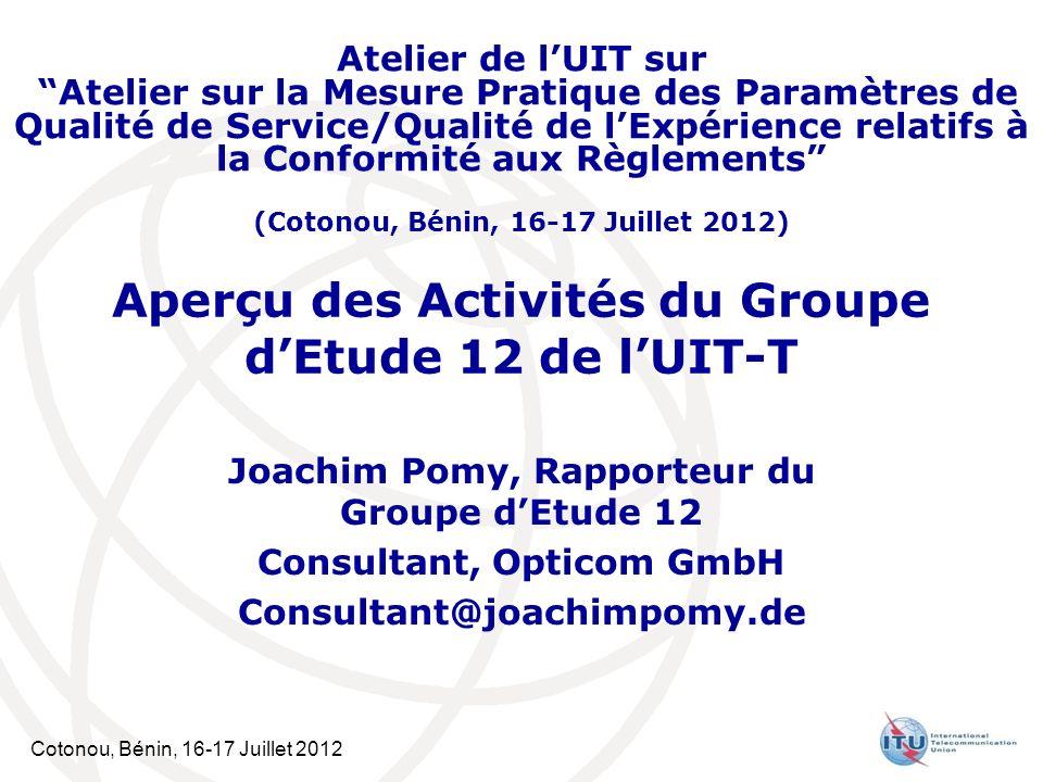 Cotonou, Bénin, 16-17 Juillet 2012 Aperçu des Activités du Groupe dEtude 12 de lUIT-T Joachim Pomy, Rapporteur du Groupe dEtude 12 Consultant, Opticom