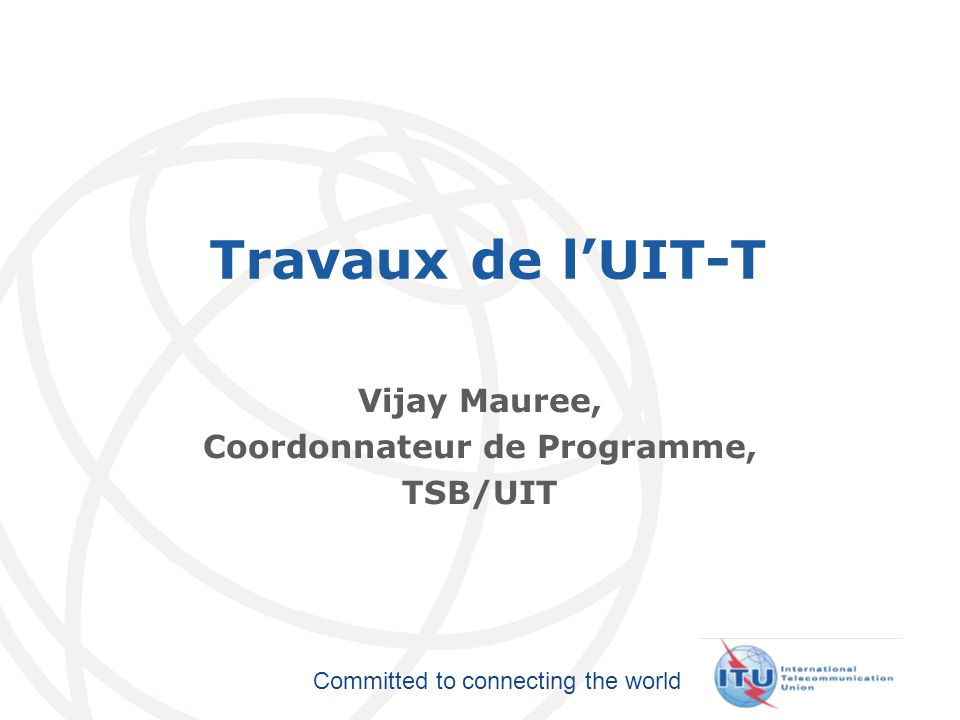International Telecommunication Union Committed to connecting the world Travaux de lUIT-T Vijay Mauree, Coordonnateur de Programme, TSB/UIT