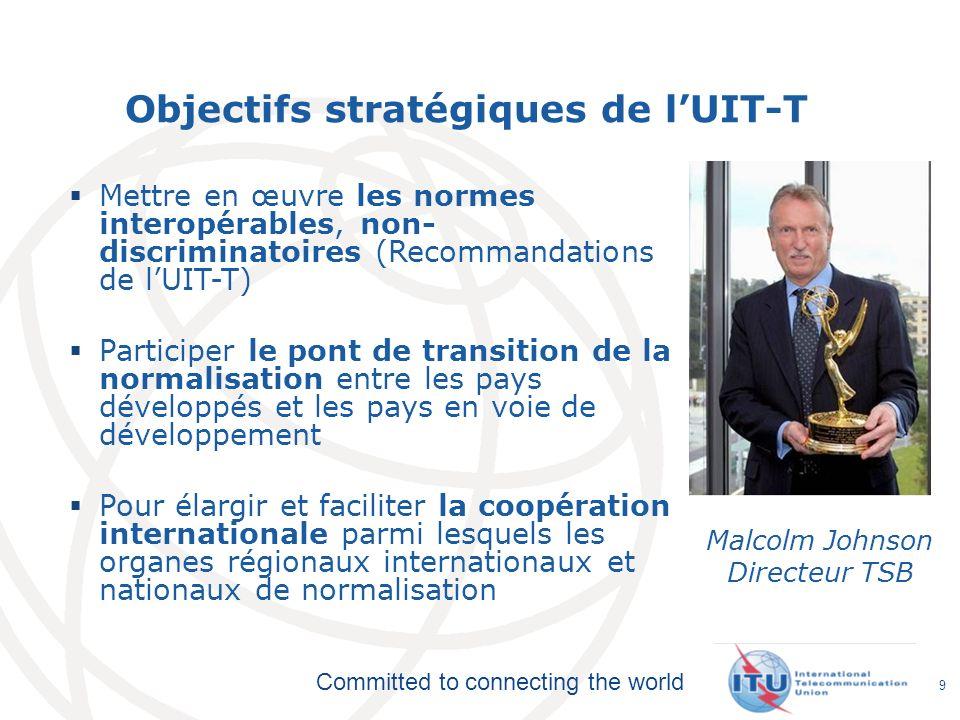 Committed to connecting the world 9 Objectifs stratégiques de lUIT-T Mettre en œuvre les normes interopérables, non- discriminatoires (Recommandations
