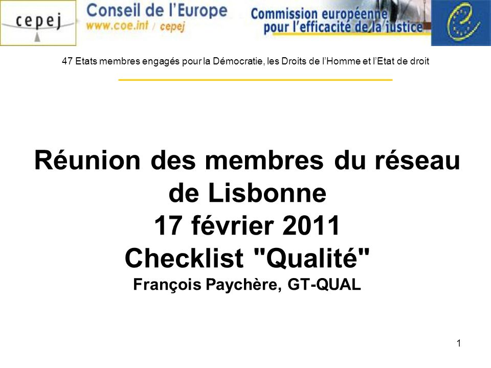 1 Réunion des membres du réseau de Lisbonne 17 février 2011 Checklist Qualité François Paychère, GT-QUAL 47 Etats membres engagés pour la Démocratie, les Droits de lHomme et lEtat de droit