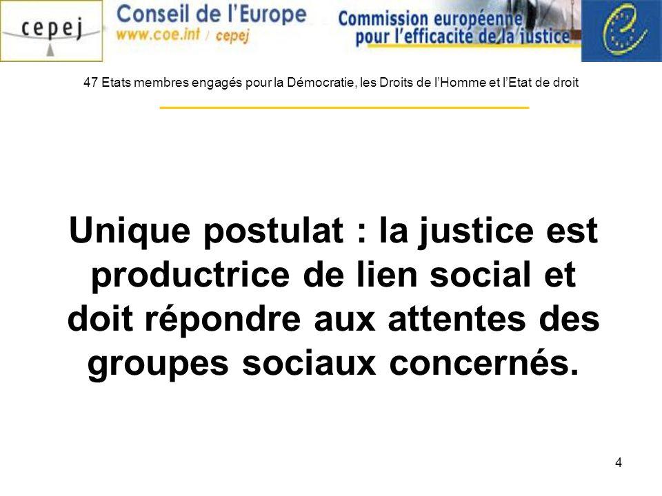 4 Unique postulat : la justice est productrice de lien social et doit répondre aux attentes des groupes sociaux concernés. 47 Etats membres engagés po