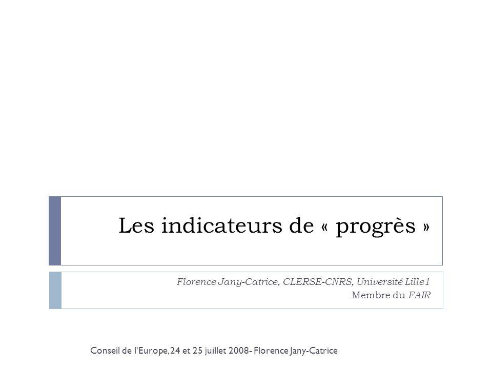 Les indicateurs de « progrès » Florence Jany-Catrice, CLERSE-CNRS, Université Lille1 Membre du FAIR Conseil de l'Europe, 24 et 25 juillet 2008- Floren