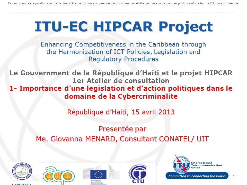 1 Le Gouvernment de la République dHaiti et le projet HIPCAR 1er Atelier de consultation 1- Importance dune legislation et daction politiques dans le domaine de la Cybercriminalite République dHaiti, 15 avril 2013 Presentée par Me.