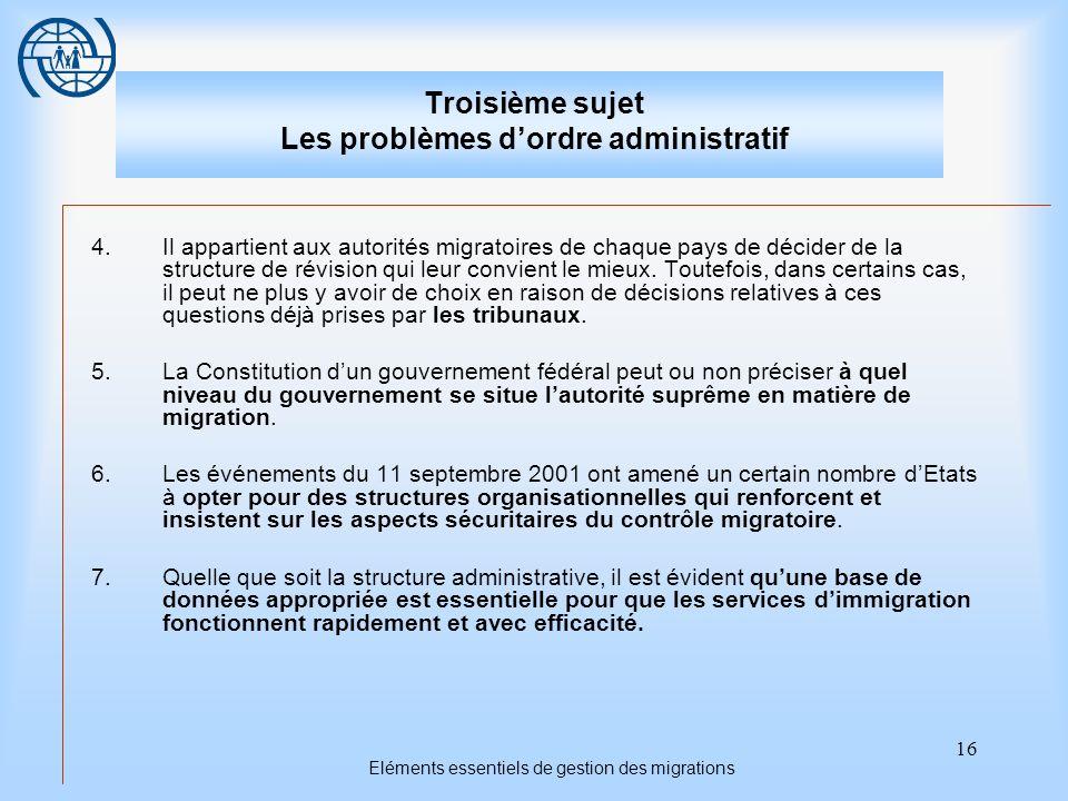 16 Eléments essentiels de gestion des migrations Troisième sujet Les problèmes dordre administratif 4.Il appartient aux autorités migratoires de chaqu