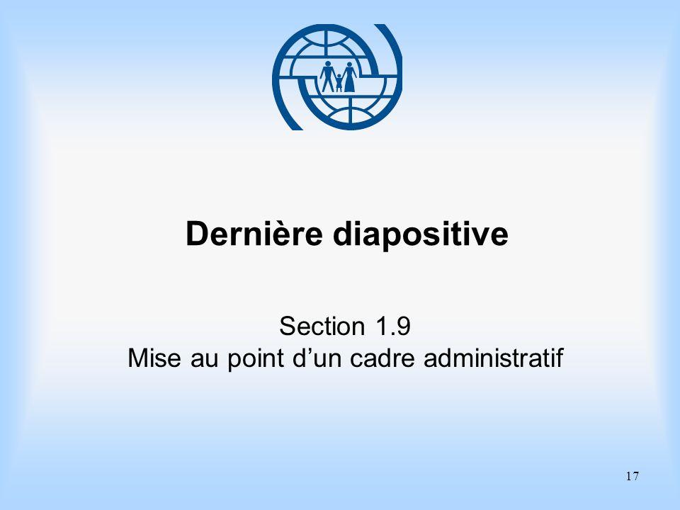 17 Dernière diapositive Section 1.9 Mise au point dun cadre administratif
