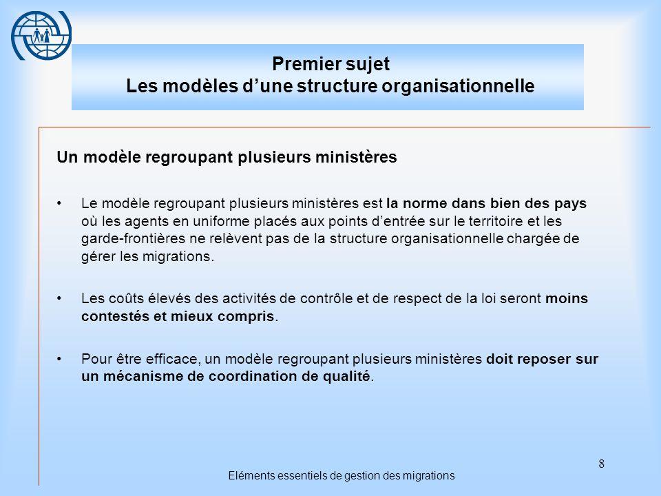 8 Eléments essentiels de gestion des migrations Premier sujet Les modèles dune structure organisationnelle Un modèle regroupant plusieurs ministères L
