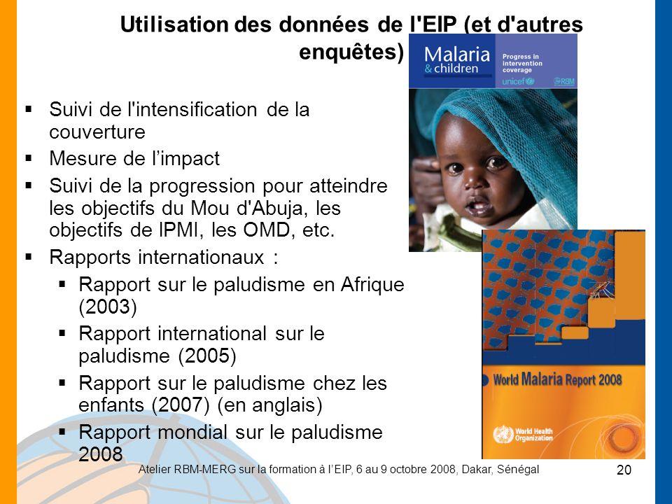 Atelier RBM-MERG sur la formation à lEIP, 6 au 9 octobre 2008, Dakar, Sénégal 20 Utilisation des données de l EIP (et d autres enquêtes) Suivi de l intensification de la couverture Mesure de limpact Suivi de la progression pour atteindre les objectifs du Mou d Abuja, les objectifs de lPMI, les OMD, etc.