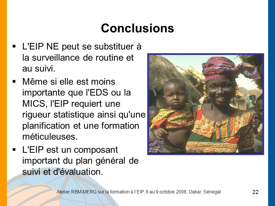 Atelier RBM-MERG sur la formation à lEIP, 6 au 9 octobre 2008, Dakar, Sénégal 22 Conclusions L EIP NE peut se substituer à la surveillance de routine et au suivi.
