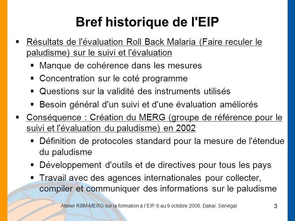 Atelier RBM-MERG sur la formation à lEIP, 6 au 9 octobre 2008, Dakar, Sénégal 3 Bref historique de l EIP Résultats de l évaluation Roll Back Malaria (Faire reculer le paludisme) sur le suivi et l évaluation Manque de cohérence dans les mesures Concentration sur le coté programme Questions sur la validité des instruments utilisés Besoin général d un suivi et d une évaluation améliorés Conséquence : Création du MERG (groupe de référence pour le suivi et l évaluation du paludisme) en 2002 Définition de protocoles standard pour la mesure de l étendue du paludisme Développement d outils et de directives pour tous les pays Travail avec des agences internationales pour collecter, compiler et communiquer des informations sur le paludisme