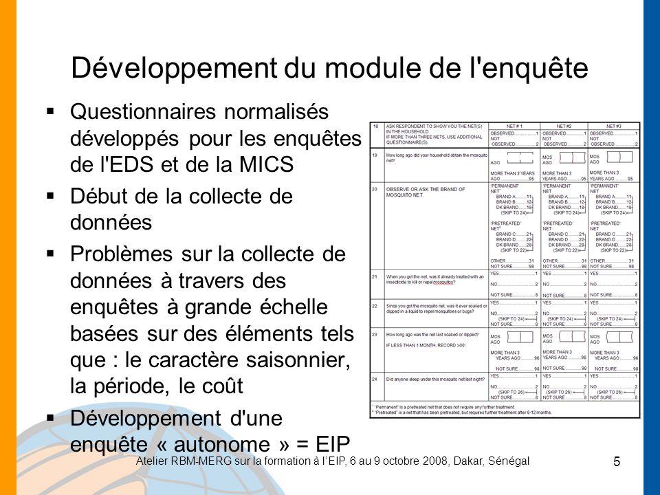 Atelier RBM-MERG sur la formation à lEIP, 6 au 9 octobre 2008, Dakar, Sénégal 5 Développement du module de l enquête Questionnaires normalisés développés pour les enquêtes de l EDS et de la MICS Début de la collecte de données Problèmes sur la collecte de données à travers des enquêtes à grande échelle basées sur des éléments tels que : le caractère saisonnier, la période, le coût Développement d une enquête « autonome » = EIP