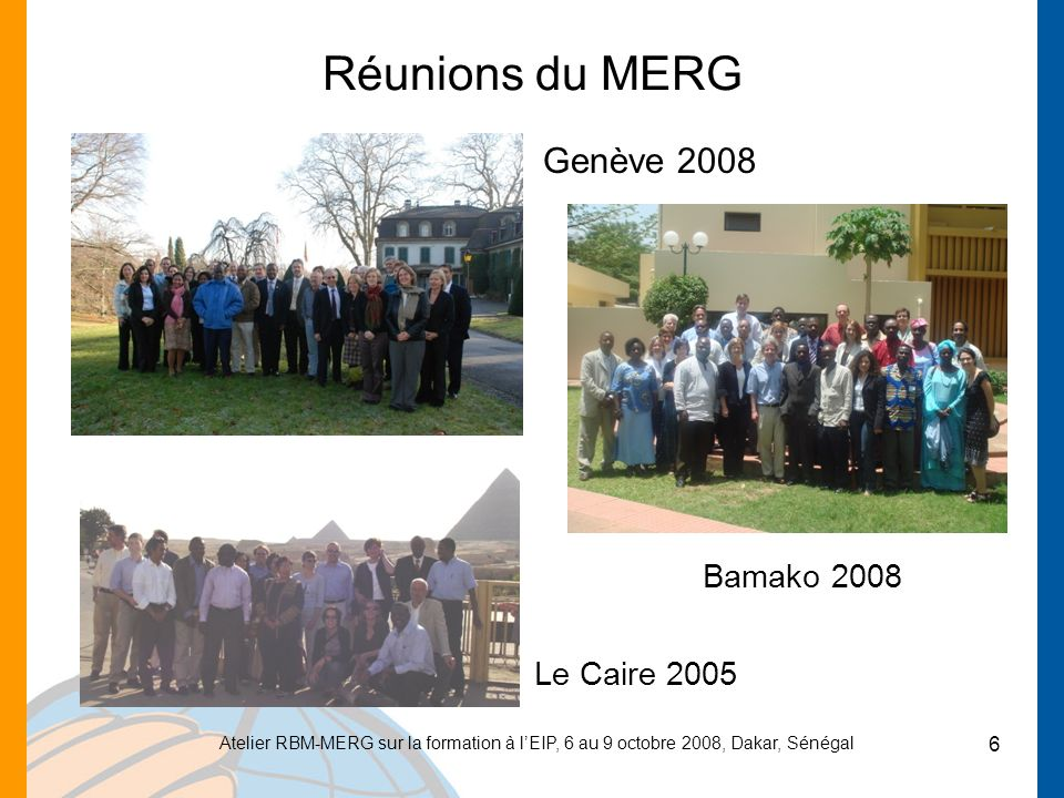 Atelier RBM-MERG sur la formation à lEIP, 6 au 9 octobre 2008, Dakar, Sénégal 6 Réunions du MERG Genève 2008 Bamako 2008 Le Caire 2005