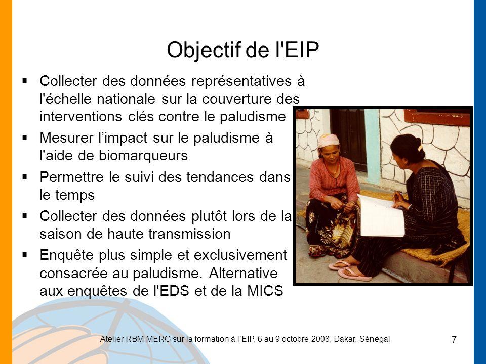 Atelier RBM-MERG sur la formation à lEIP, 6 au 9 octobre 2008, Dakar, Sénégal 7 Objectif de l EIP Collecter des données représentatives à l échelle nationale sur la couverture des interventions clés contre le paludisme Mesurer limpact sur le paludisme à l aide de biomarqueurs Permettre le suivi des tendances dans le temps Collecter des données plutôt lors de la saison de haute transmission Enquête plus simple et exclusivement consacrée au paludisme.