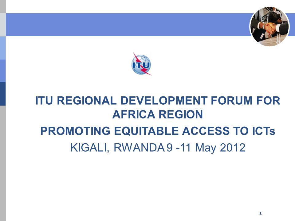 ITU REGIONAL DEVELOPMENT FORUM FOR AFRICA REGION PROMOTING EQUITABLE ACCESS TO ICTs KIGALI, RWANDA 9 -11 May 2012 1