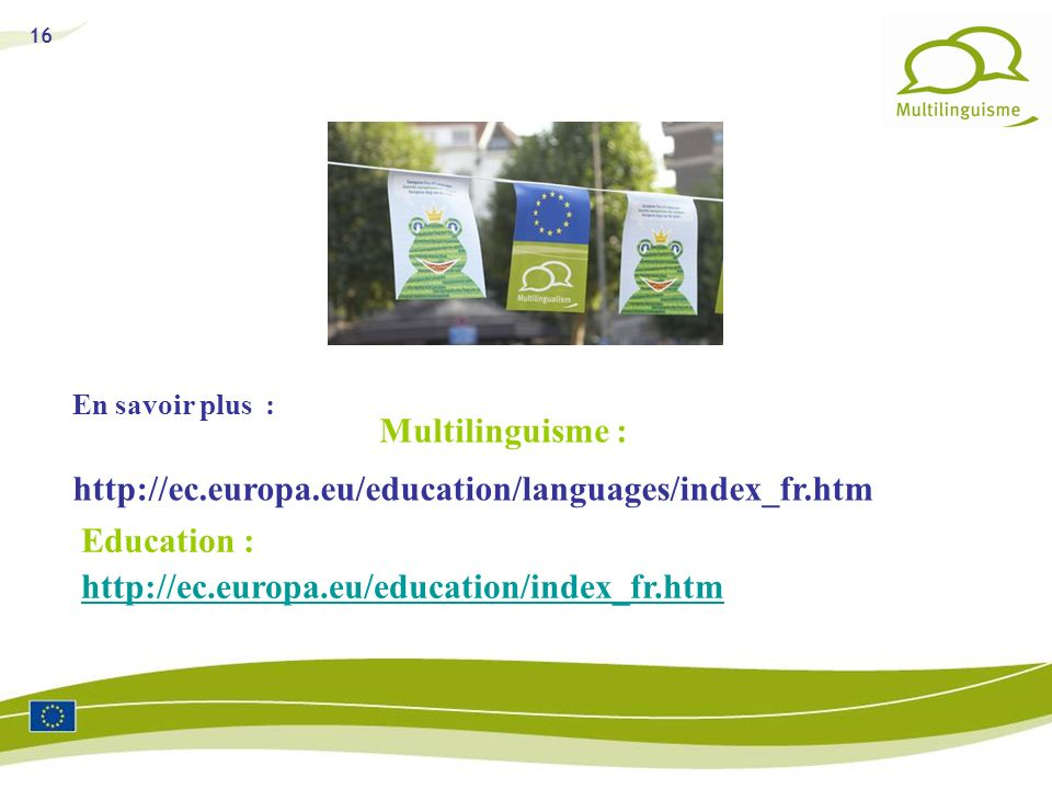 16 En savoir plus : Education : http://ec.europa.eu/education/index_fr.htm Multilinguisme : http://ec.europa.eu/education/languages/index_fr.htm