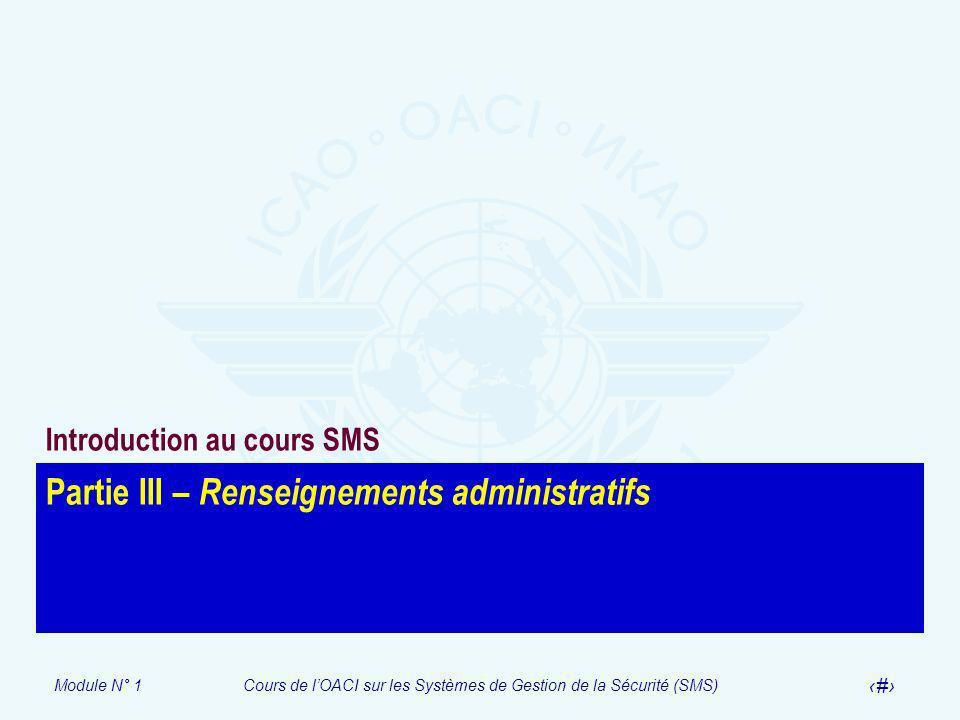 Module N° 1Cours de lOACI sur les Systèmes de Gestion de la Sécurité (SMS) 13 Partie III – Renseignements administratifs Introduction au cours SMS