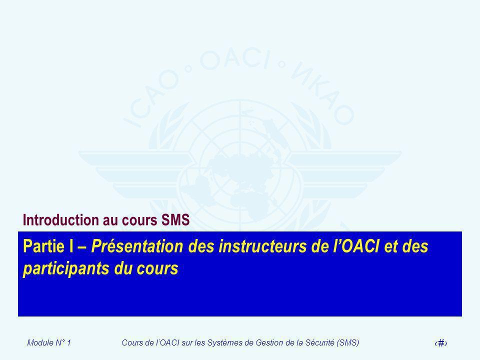 Module N° 1Cours de lOACI sur les Systèmes de Gestion de la Sécurité (SMS) 5 Partie I – Présentation des instructeurs de lOACI et des participants du