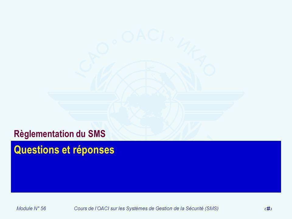 Module N° 56Cours de lOACI sur les Systèmes de Gestion de la Sécurité (SMS) 31 Questions et réponses Règlementation du SMS